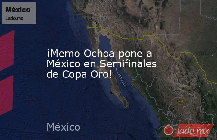 ¡Memo Ochoa pone a México en Semifinales de Copa Oro!. Noticias en tiempo real
