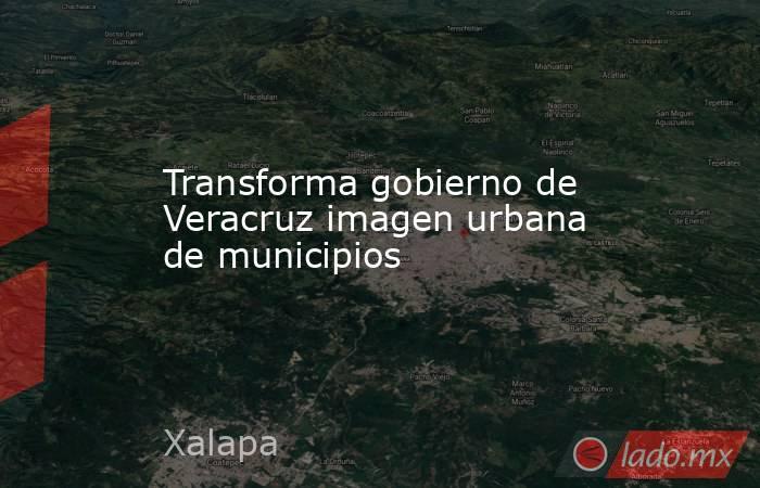 Transforma gobierno de Veracruz imagen urbana de municipios. Noticias en tiempo real