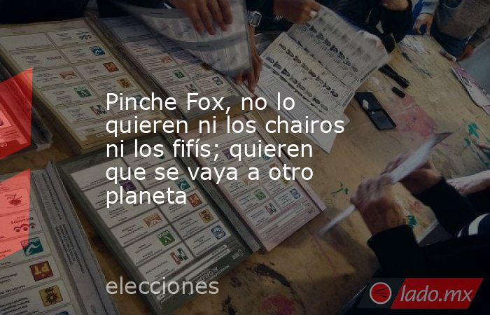 Pinche Fox, no lo quieren ni los chairos ni los fifís; quieren que se vaya a otro planeta. Noticias en tiempo real