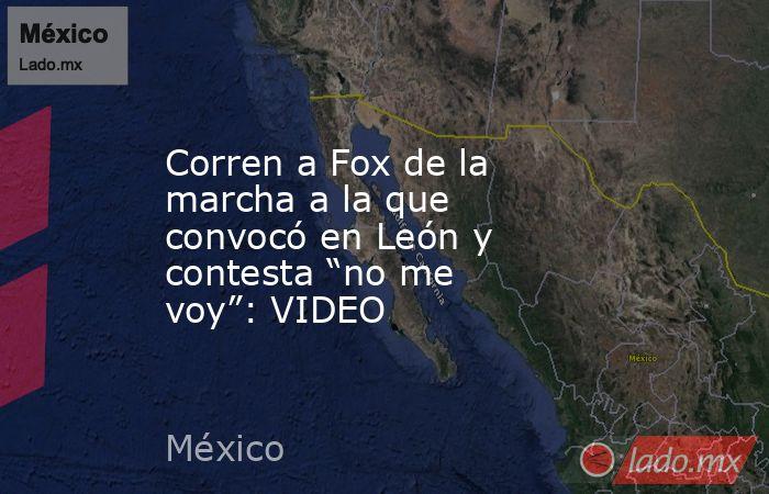 """Corren a Fox de la marcha a la que convocó en León y contesta """"no me voy"""": VIDEO. Noticias en tiempo real"""