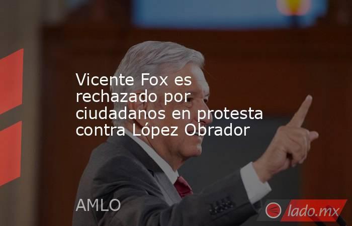 Vicente Fox es rechazado por ciudadanos en protesta contra López Obrador. Noticias en tiempo real