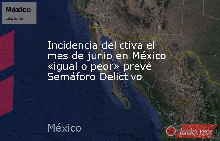 Incidencia delictiva el mes de junio en México «igual o peor» prevé Semáforo Delictivo. Noticias en tiempo real