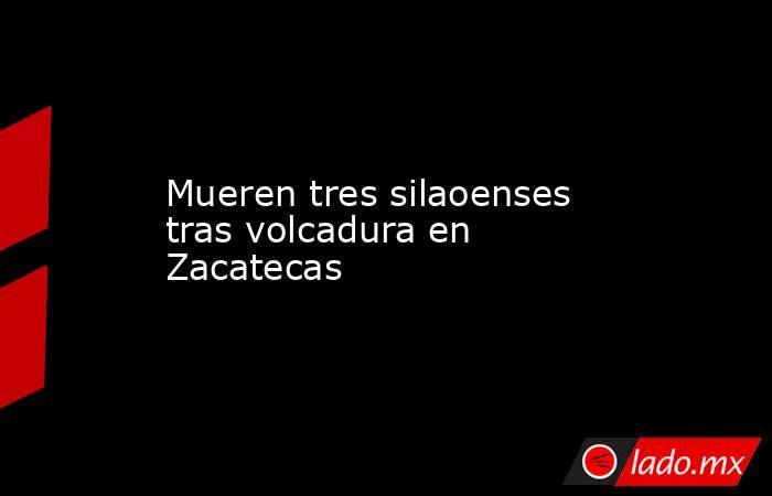 Mueren tres silaoenses tras volcadura en Zacatecas. Noticias en tiempo real