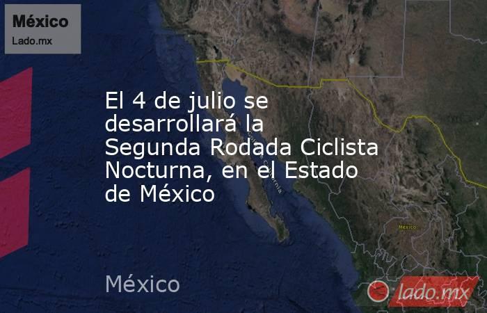 El 4 de julio se desarrollará la Segunda Rodada Ciclista Nocturna, en el Estado de México. Noticias en tiempo real