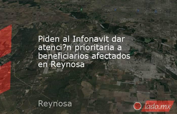 Piden al Infonavit dar atenci?n prioritaria a beneficiarios afectados en Reynosa. Noticias en tiempo real