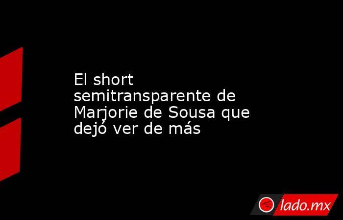 El short semitransparente de Marjorie de Sousa que dejó ver de más. Noticias en tiempo real