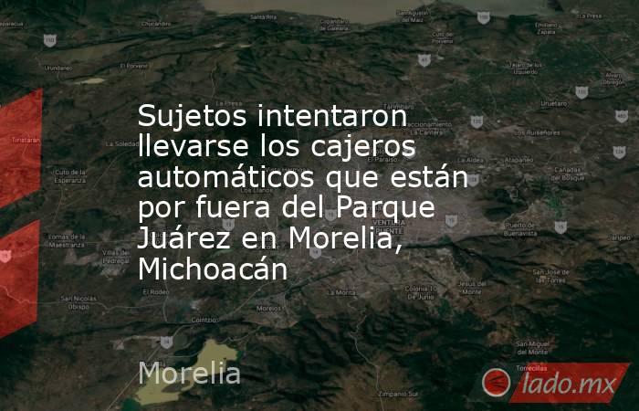 Sujetos intentaron llevarse los cajeros automáticos que están por fuera del Parque Juárez en Morelia, Michoacán. Noticias en tiempo real