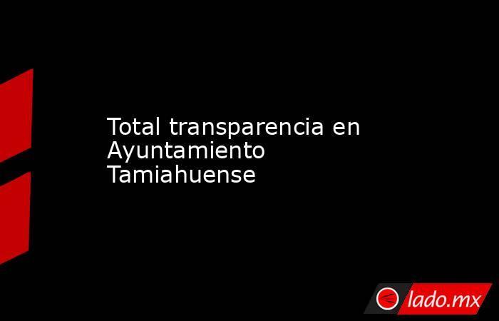 Total transparencia en Ayuntamiento Tamiahuense. Noticias en tiempo real