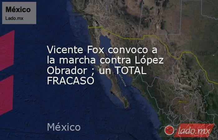 Vicente Fox convoco a la marcha contra López Obrador ; un TOTAL FRACASO. Noticias en tiempo real