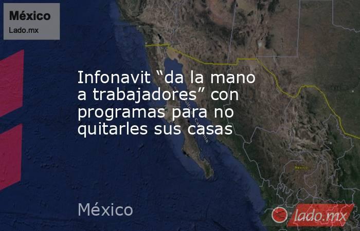 """Infonavit """"da la mano a trabajadores"""" con programas para no quitarles sus casas. Noticias en tiempo real"""