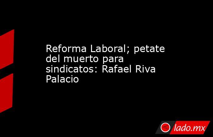 Reforma Laboral; petate del muerto para sindicatos: Rafael Riva Palacio. Noticias en tiempo real