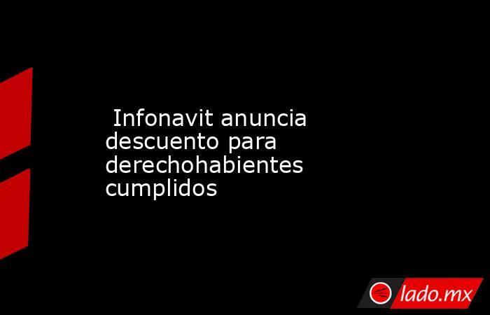 Infonavit anuncia descuento para derechohabientes cumplidos. Noticias en tiempo real