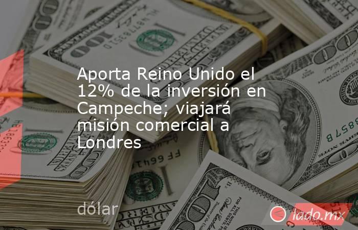 Aporta Reino Unido el 12% de la inversión en Campeche; viajará misión comercial a Londres. Noticias en tiempo real