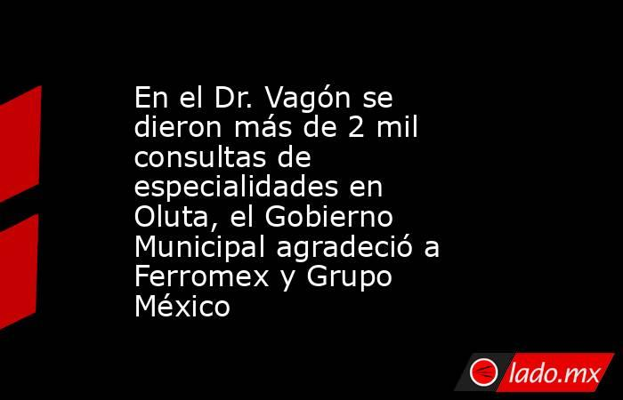 En el Dr. Vagón se dieron más de 2 mil consultas de especialidades en Oluta, el Gobierno Municipal agradeció a Ferromex y Grupo México. Noticias en tiempo real