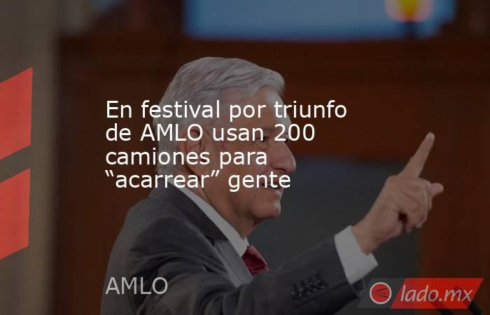 """En festival por triunfo de AMLO usan 200 camiones para """"acarrear"""" gente. Noticias en tiempo real"""