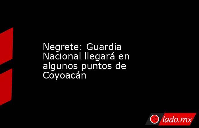 Negrete: Guardia Nacional llegará en algunos puntos de Coyoacán. Noticias en tiempo real
