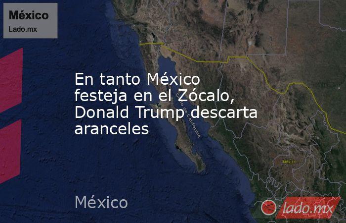 En tanto México festeja en el Zócalo, Donald Trump descarta aranceles. Noticias en tiempo real
