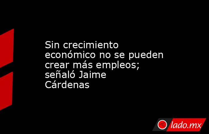 Sin crecimiento económico no se pueden crear más empleos; señaló Jaime Cárdenas. Noticias en tiempo real