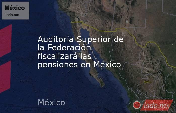 Auditoría Superior de la Federación fiscalizará las pensiones en México. Noticias en tiempo real