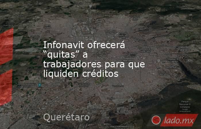 """Infonavit ofrecerá """"quitas"""" a trabajadores para que liquiden créditos. Noticias en tiempo real"""