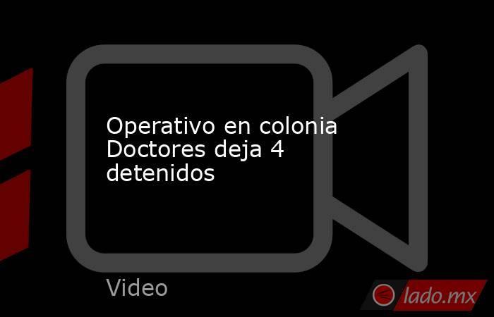 Operativo en colonia Doctores deja 4 detenidos. Noticias en tiempo real