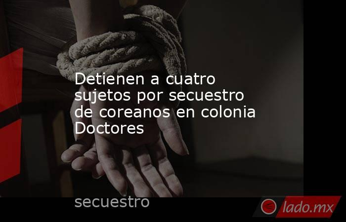 Detienen a cuatro sujetos por secuestro de coreanos en colonia Doctores. Noticias en tiempo real