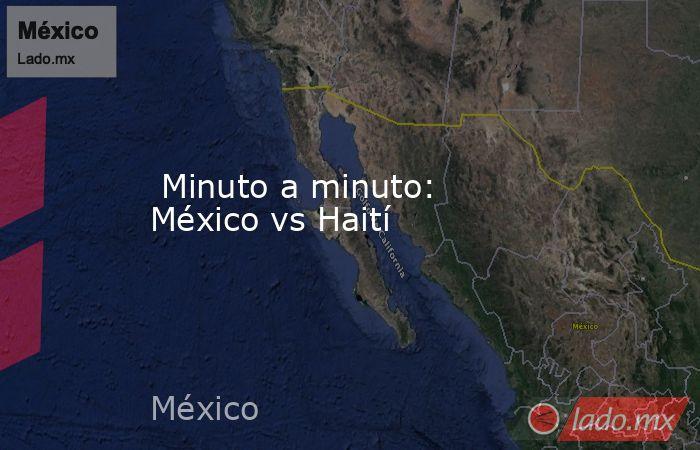 Minuto a minuto: México vs Haití. Noticias en tiempo real