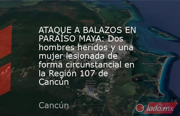 ATAQUE A BALAZOS EN PARAÍSO MAYA: Dos hombres heridos y una mujer lesionada de forma circunstancial en la Región 107 de Cancún. Noticias en tiempo real