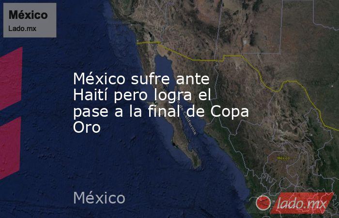 México sufre ante Haití pero logra el pase a la final de Copa Oro. Noticias en tiempo real