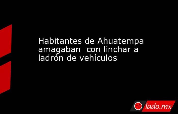 Habitantes de Ahuatempa amagaban  con linchar a ladrón de vehículos. Noticias en tiempo real