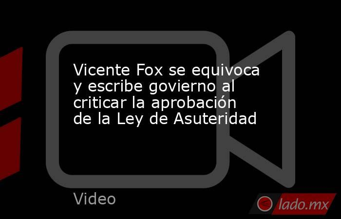 Vicente Fox se equivoca y escribe govierno al criticar la aprobación de la Ley de Asuteridad. Noticias en tiempo real