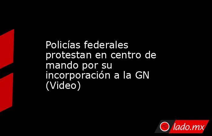 Policías federales protestan en centro de mando por su incorporación a la GN (Video). Noticias en tiempo real