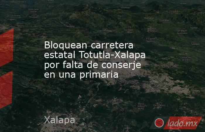 Bloquean carretera estatal Totutla-Xalapa por falta de conserje en una primaria. Noticias en tiempo real