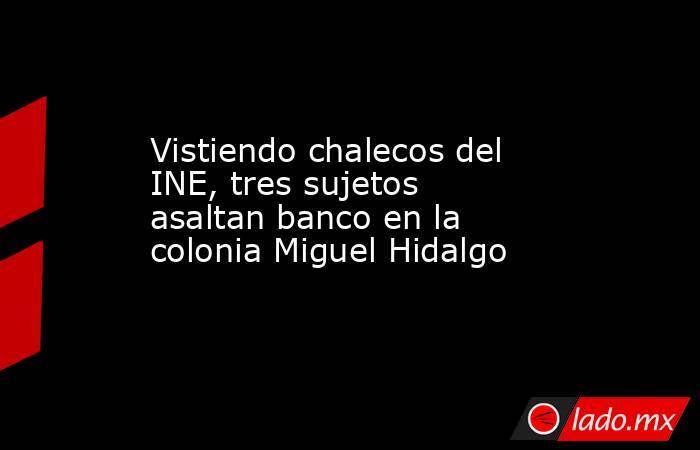 Vistiendo chalecos del INE, tres sujetos asaltan banco en la colonia Miguel Hidalgo. Noticias en tiempo real