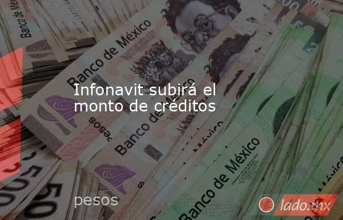 Infonavit subirá el monto de créditos. Noticias en tiempo real