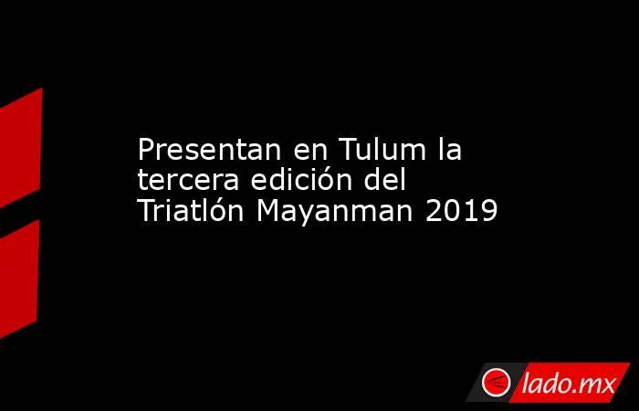 Presentan en Tulum la tercera edición del Triatlón Mayanman 2019. Noticias en tiempo real