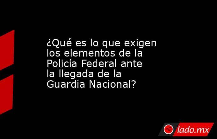 ¿Qué es lo que exigen los elementos de la Policía Federal ante la llegada de la Guardia Nacional?. Noticias en tiempo real