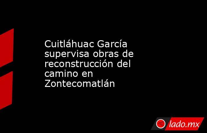 Cuitláhuac García supervisa obras de reconstrucción del camino en Zontecomatlán   . Noticias en tiempo real