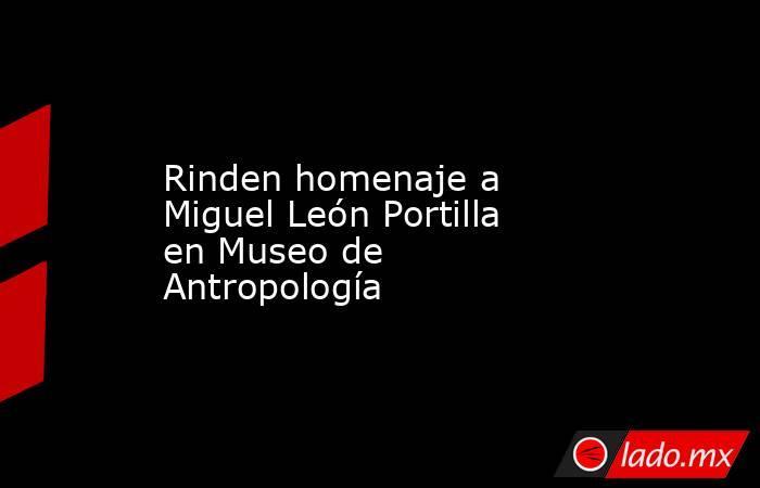 Rinden homenaje a Miguel León Portilla en Museo de Antropología. Noticias en tiempo real