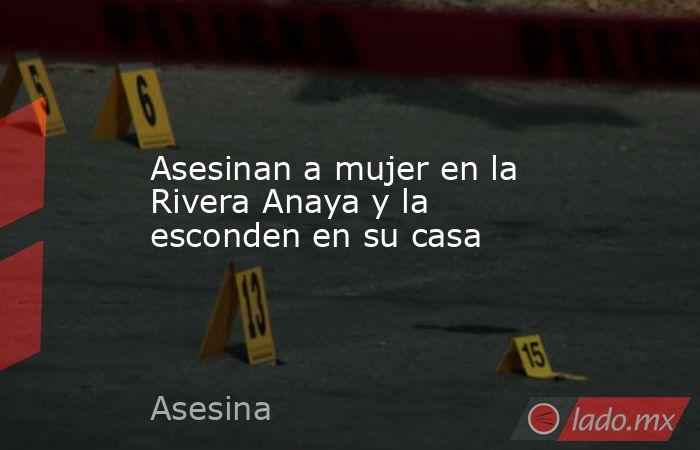 Asesinan a mujer en la Rivera Anaya y la esconden en su casa. Noticias en tiempo real