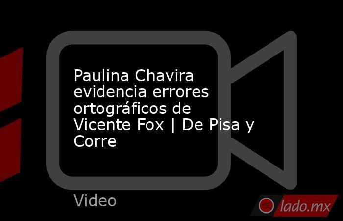 Paulina Chavira evidencia errores ortográficos de Vicente Fox | De Pisa y Corre. Noticias en tiempo real