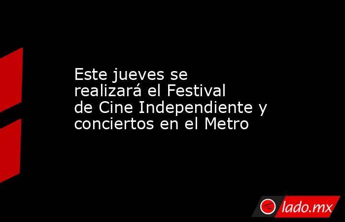 Este jueves se realizará el Festival de Cine Independiente y conciertos en el Metro. Noticias en tiempo real