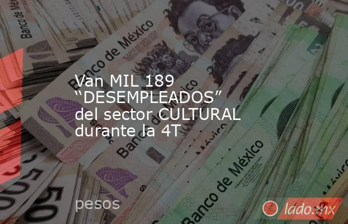 """Van MIL 189 ''DESEMPLEADOS"""" del sector CULTURAL durante la 4T. Noticias en tiempo real"""