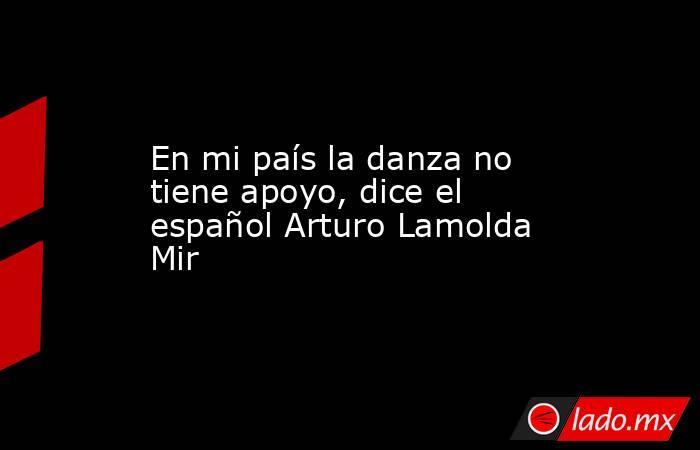 En mi país la danza no tiene apoyo, dice el español Arturo Lamolda Mir . Noticias en tiempo real