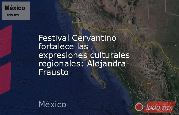 Festival Cervantino fortalece las expresiones culturales regionales: Alejandra Frausto. Noticias en tiempo real