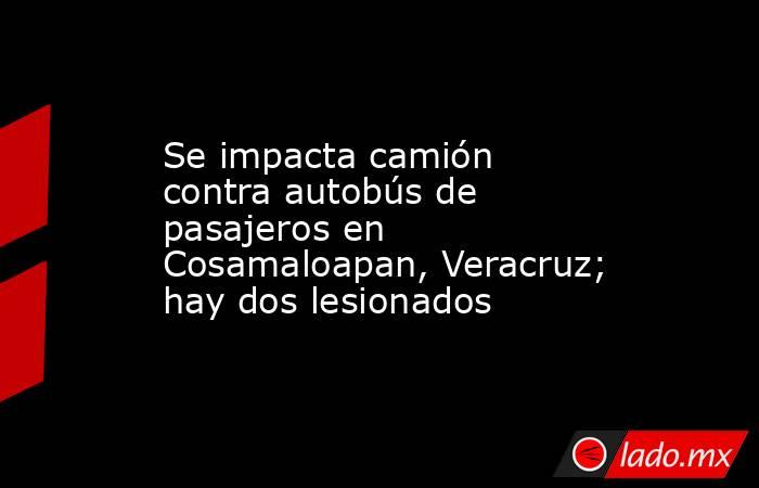Se impacta camión contra autobús de pasajeros en Cosamaloapan, Veracruz; hay dos lesionados. Noticias en tiempo real