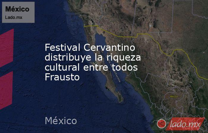 Festival Cervantino distribuye la riqueza cultural entre todos Frausto. Noticias en tiempo real