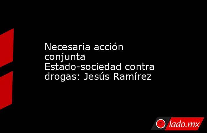 Necesaria acción conjunta Estado-sociedad contra drogas: Jesús Ramírez. Noticias en tiempo real