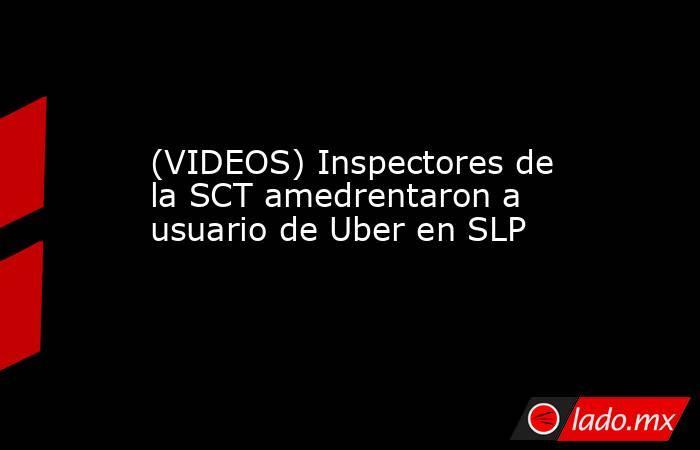 (VIDEOS) Inspectores de la SCT amedrentaron a usuario de Uber en SLP. Noticias en tiempo real