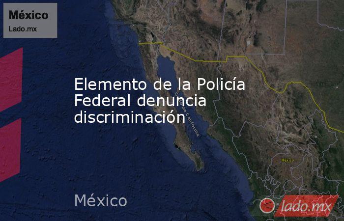 Elemento de la Policía Federal denuncia discriminación. Noticias en tiempo real